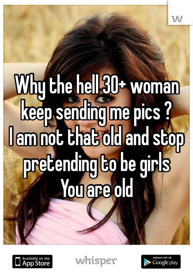 Why the hell 30+ woman keep sending me pics ?  I am not that old and stop pretending to be girls  You are old