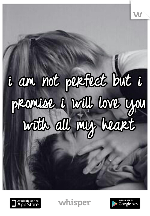 i am not perfect but i promise i will love you with all my heart