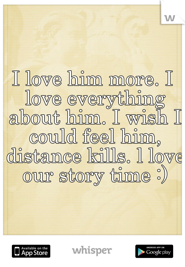 I love him more. I love everything about him. I wish I could feel him, distance kills. l love our story time :)