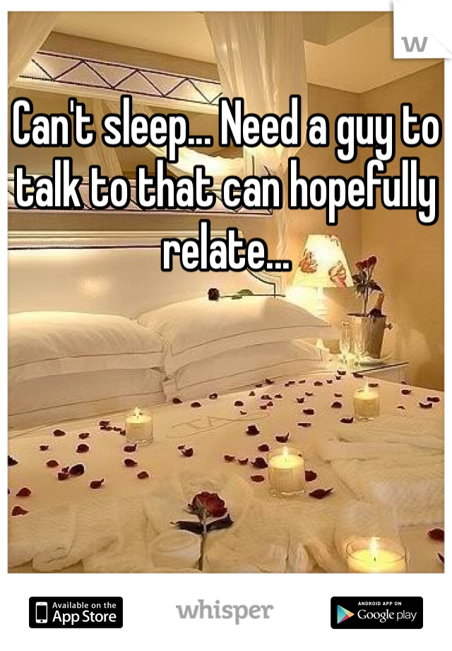 Can't sleep... Need a guy to talk to that can hopefully relate...