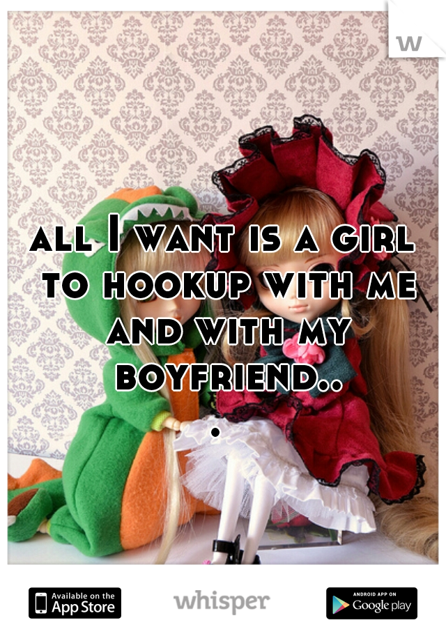 all I want is a girl to hookup with me and with my boyfriend...