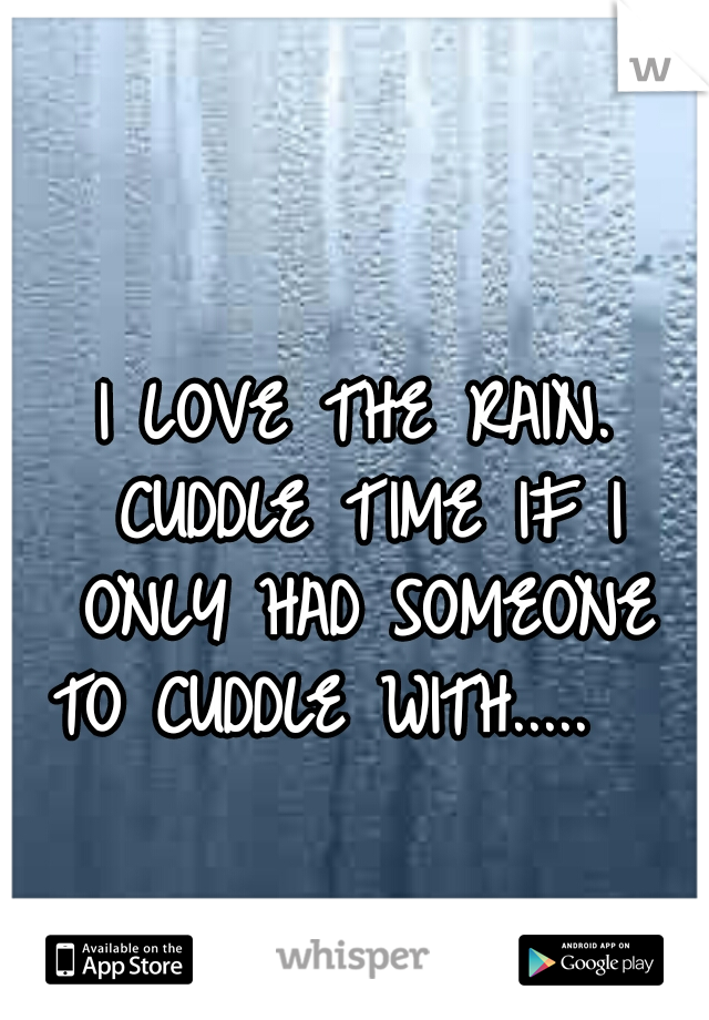 I LOVE THE RAIN. CUDDLE TIME IF I ONLY HAD SOMEONE TO CUDDLE WITH.....