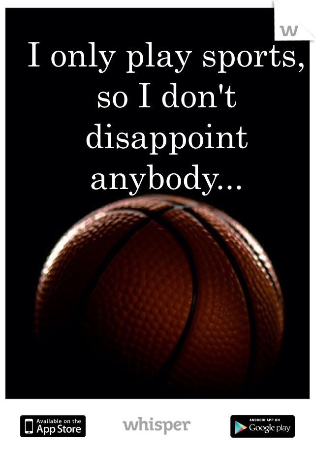 I only play sports, so I don't disappoint anybody...