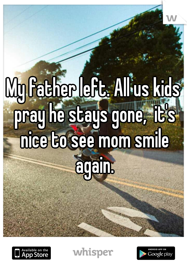My father left. All us kids pray he stays gone,  it's nice to see mom smile again.