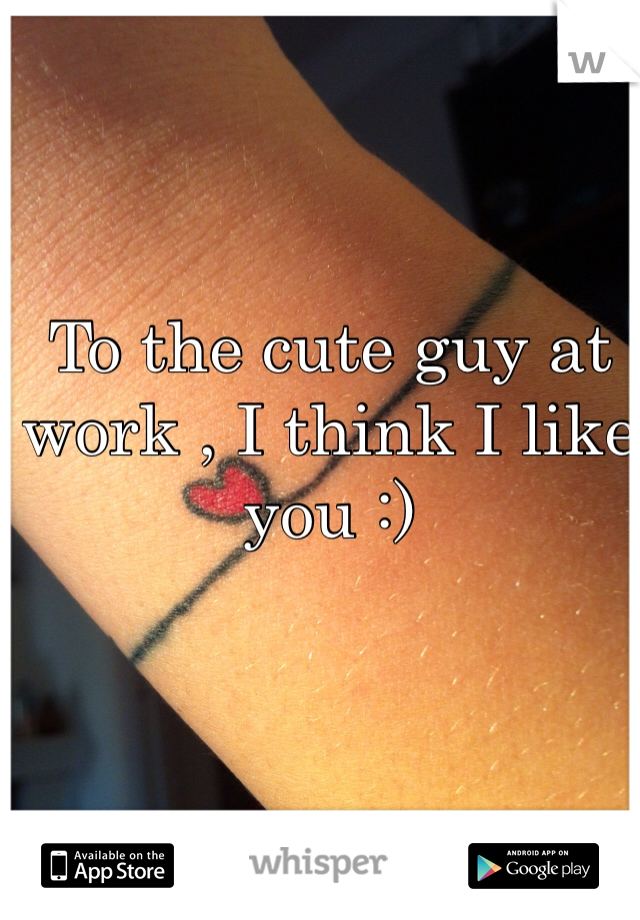 To the cute guy at work , I think I like you :)