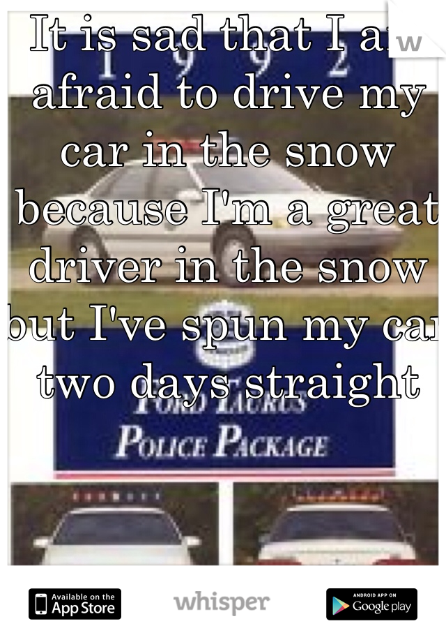 It is sad that I am afraid to drive my car in the snow because I'm a great driver in the snow but I've spun my car two days straight