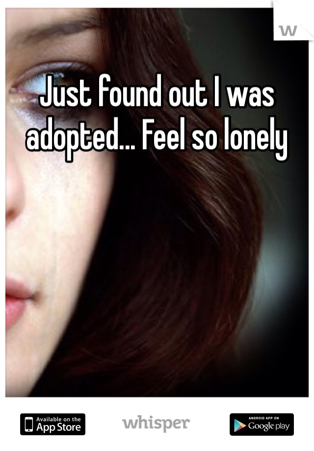 Just found out I was adopted... Feel so lonely