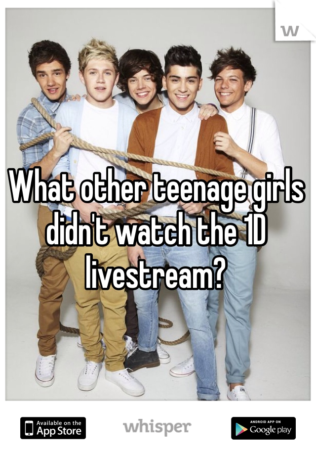 What other teenage girls didn't watch the 1D livestream?
