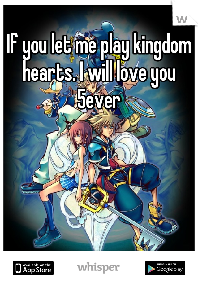 If you let me play kingdom hearts. I will love you 5ever