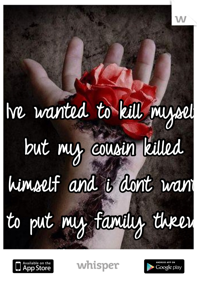 Ive wanted to kill myself but my cousin killed himself and i dont want to put my family threw that again...