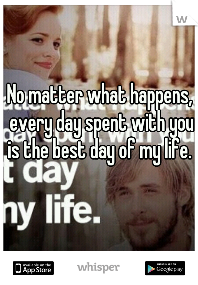No matter what happens, every day spent with you is the best day of my life.