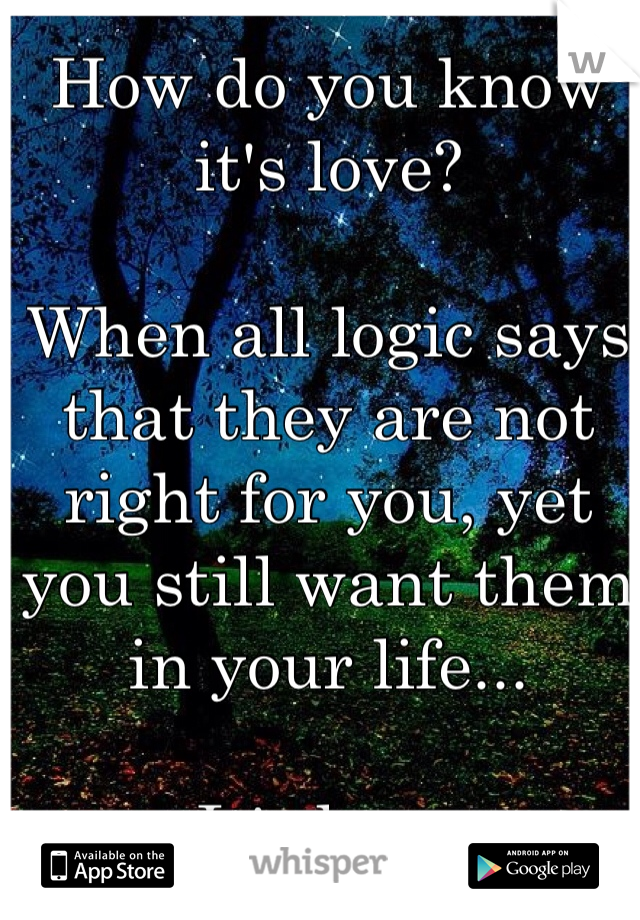 How do you know it's love?  When all logic says that they are not right for you, yet you still want them in your life...  It's love.