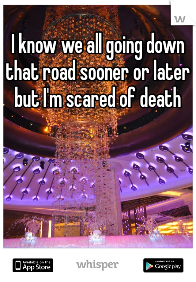 I know we all going down that road sooner or later but I'm scared of death