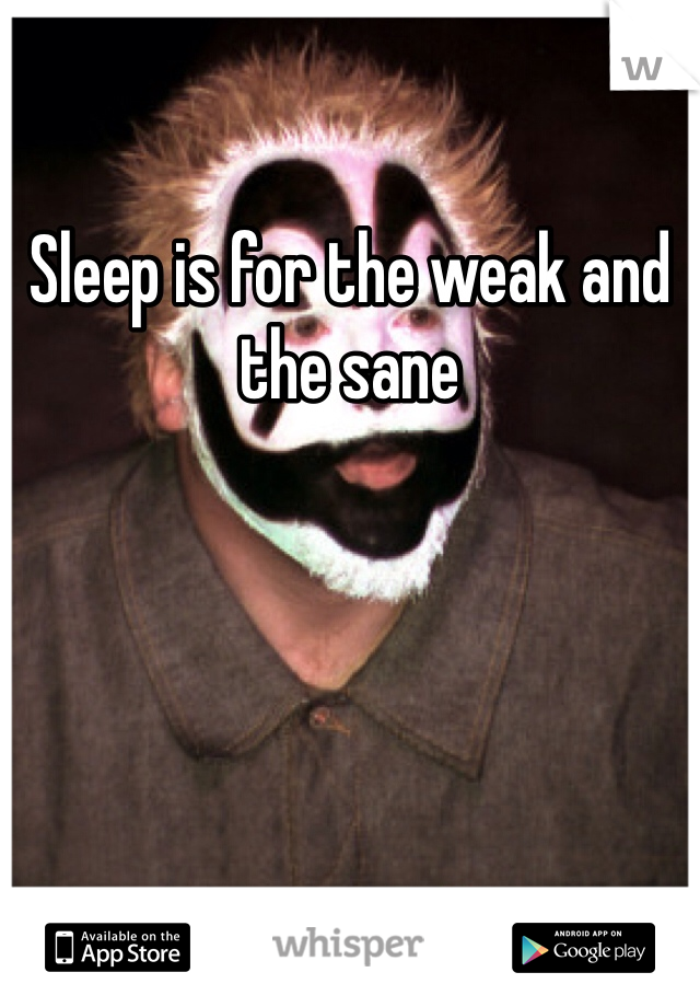 Sleep is for the weak and the sane