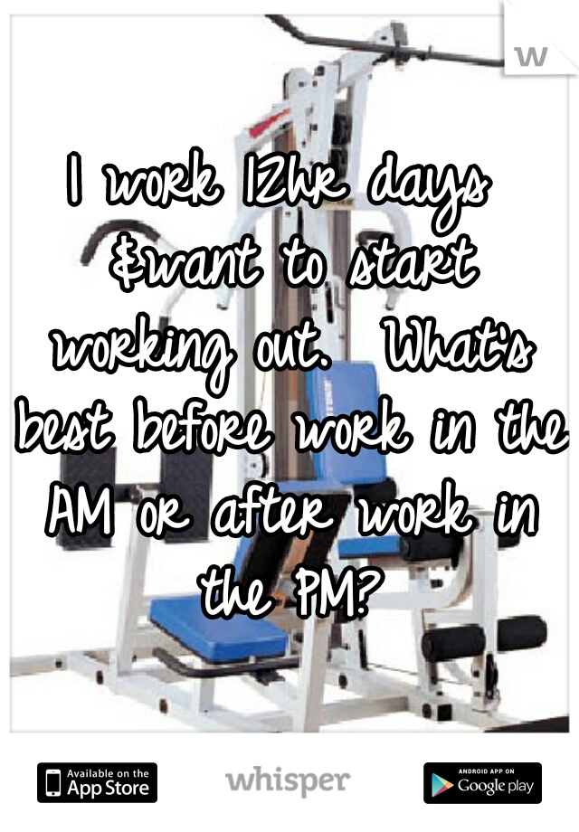 I work 12hr days &want to start working out.  What's best before work in the AM or after work in the PM?