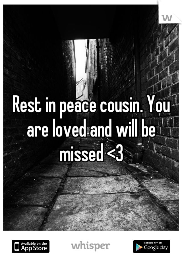 Rest in peace cousin. You are loved and will be missed <3