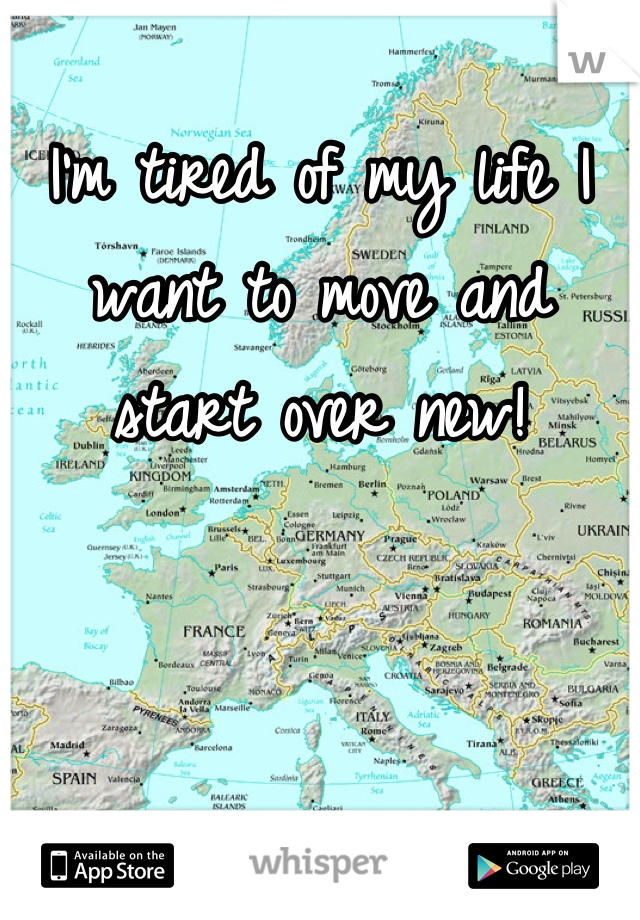 I'm tired of my life I want to move and start over new!