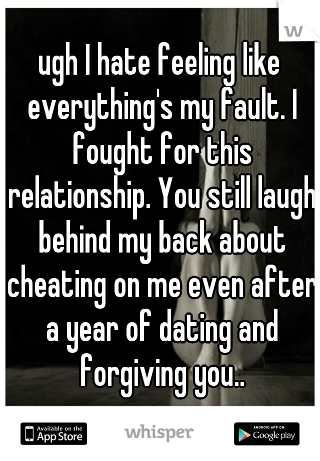 ugh I hate feeling like everything's my fault. I fought for this relationship. You still laugh behind my back about cheating on me even after a year of dating and forgiving you..
