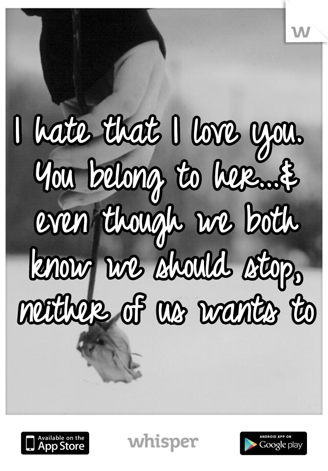 I hate that I love you. You belong to her...& even though we both know we should stop, neither of us wants to