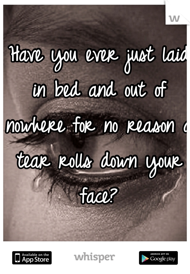 Have you ever just laid in bed and out of nowhere for no reason a tear rolls down your face?
