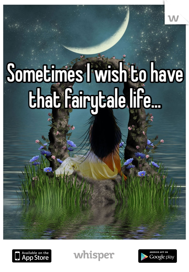 Sometimes I wish to have that fairytale life...