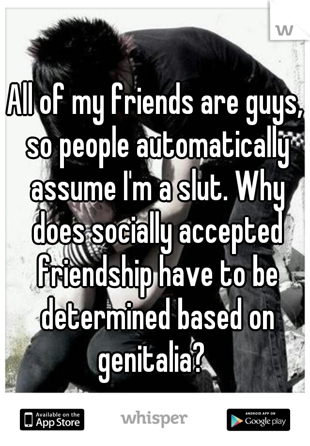 All of my friends are guys, so people automatically assume I'm a slut. Why does socially accepted friendship have to be determined based on genitalia?