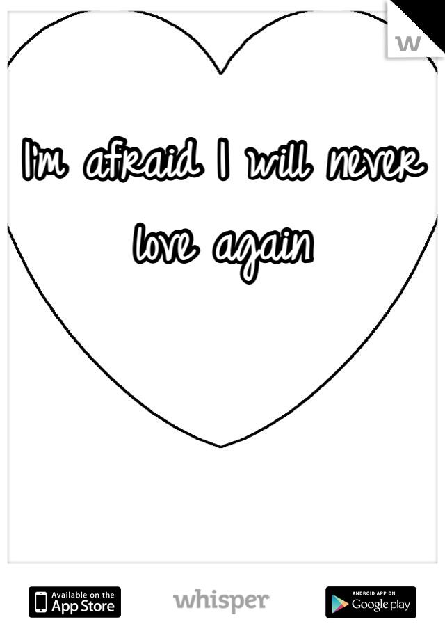 I'm afraid I will never love again