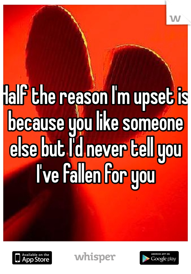 Half the reason I'm upset is because you like someone else but I'd never tell you I've fallen for you