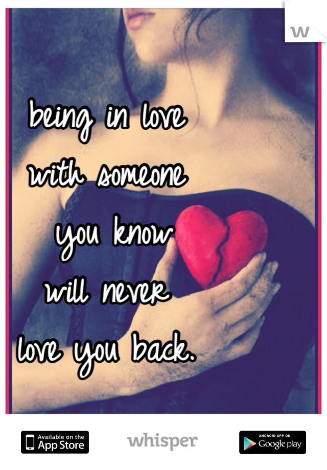 being in love with someone  you know  will never  love you back.
