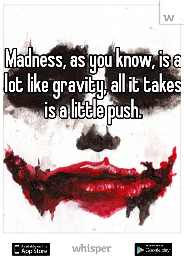 Madness, as you know, is a lot like gravity, all it takes is a little push.