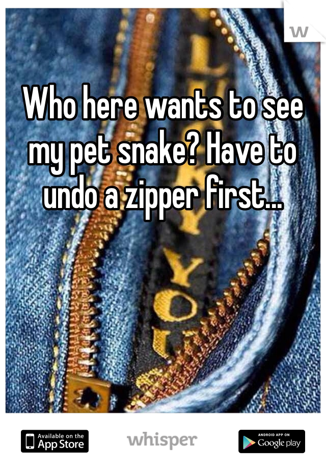 Who here wants to see my pet snake? Have to undo a zipper first...