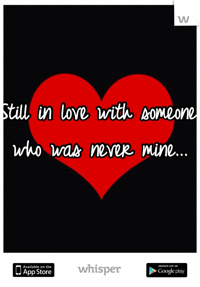Still in love with someone who was never mine...