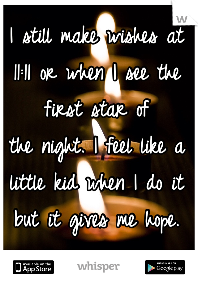 I still make wishes at 11:11 or when I see the first star of the night. I feel like a little kid when I do it but it gives me hope.