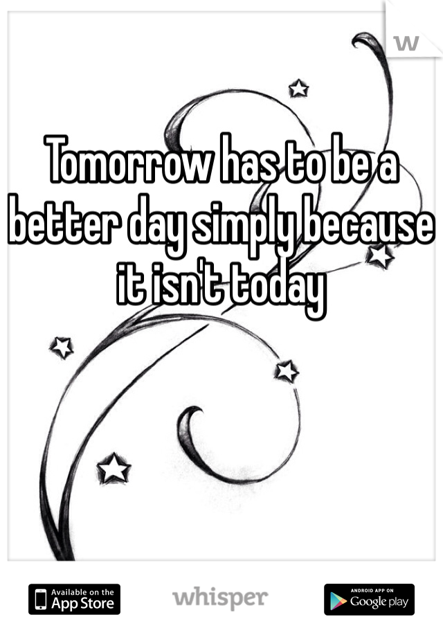 Tomorrow has to be a better day simply because it isn't today