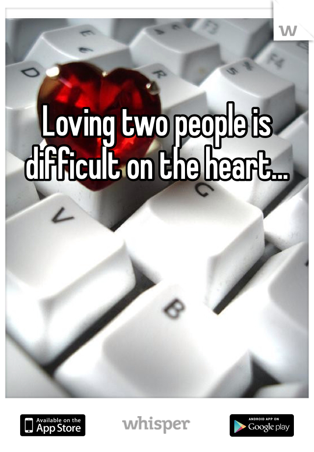 Loving two people is difficult on the heart...