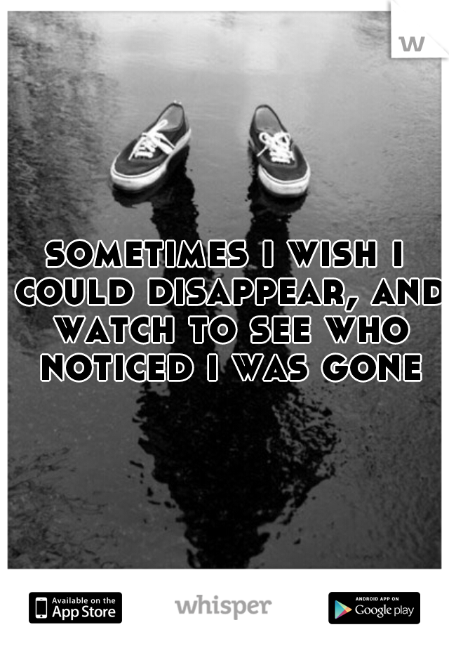 sometimes i wish i could disappear, and watch to see who noticed i was gone