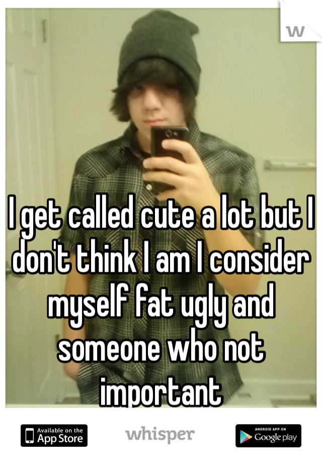 I get called cute a lot but I don't think I am I consider myself fat ugly and someone who not important