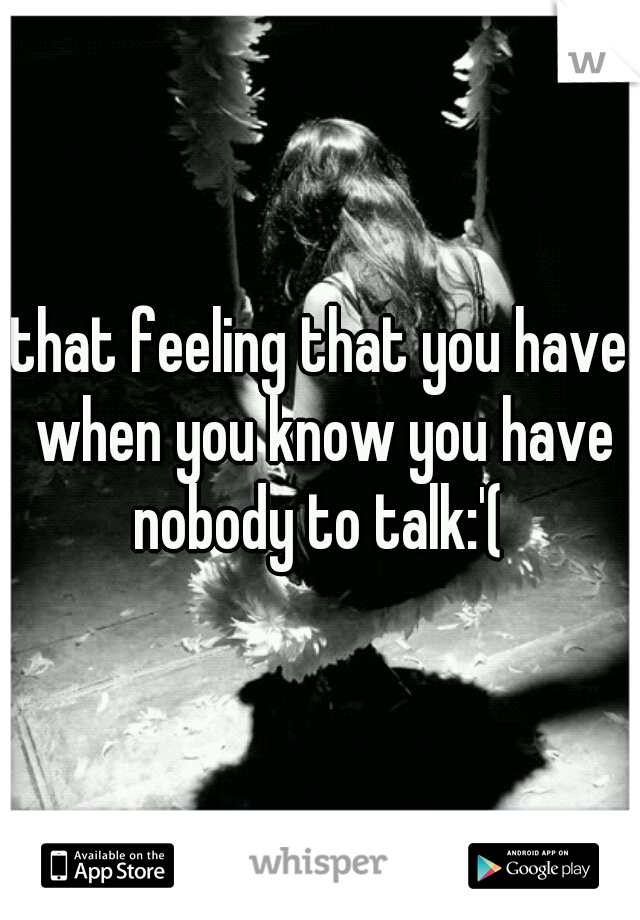 that feeling that you have when you know you have nobody to talk:'(