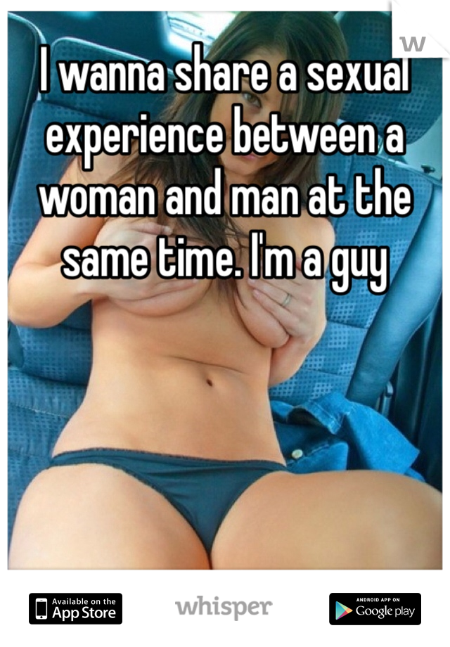 I wanna share a sexual experience between a woman and man at the same time. I'm a guy