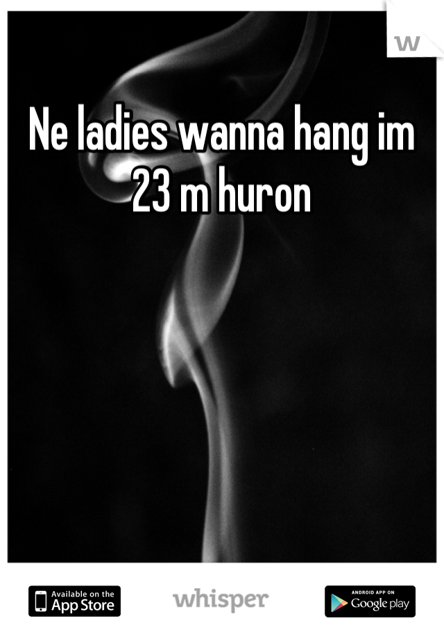 Ne ladies wanna hang im 23 m huron