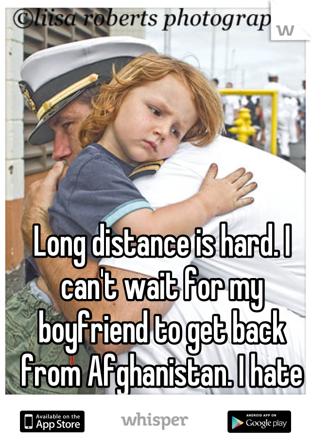 Long distance is hard. I can't wait for my boyfriend to get back from Afghanistan. I hate the military