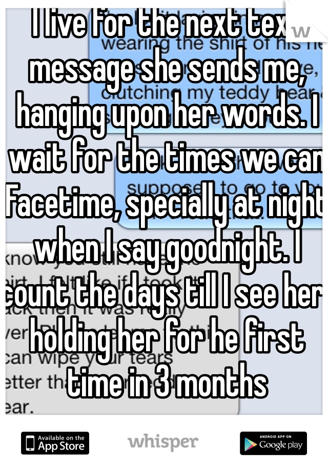 I live for the next text message she sends me, hanging upon her words. I wait for the times we can Facetime, specially at night when I say goodnight. I count the days till I see her, holding her for he first time in 3 months