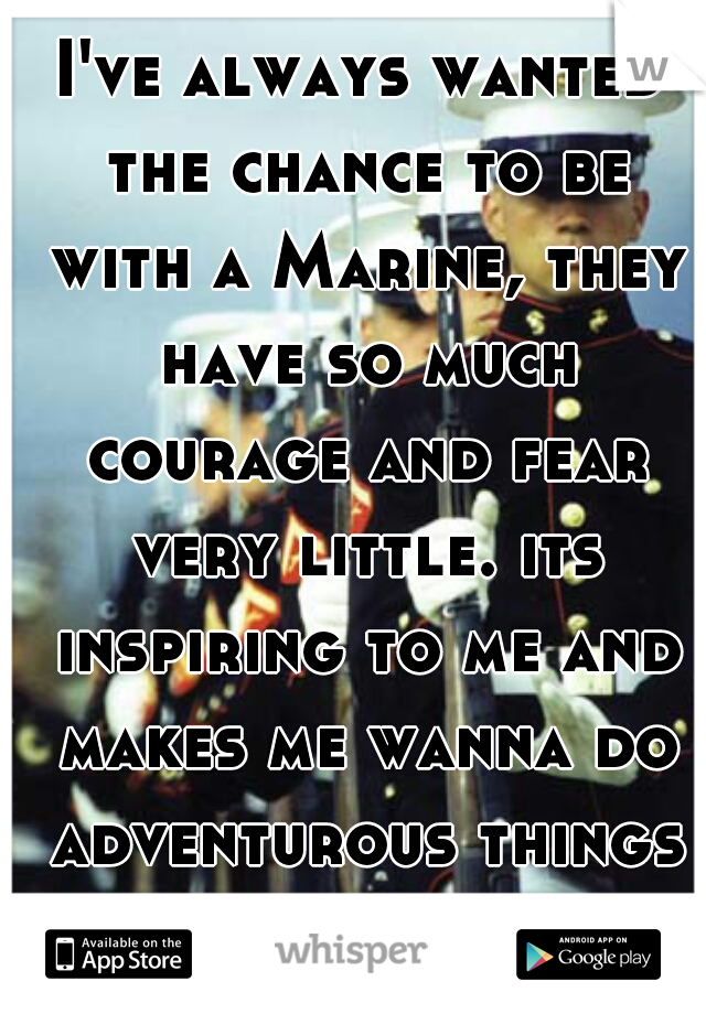 I've always wanted the chance to be with a Marine, they have so much courage and fear very little. its inspiring to me and makes me wanna do adventurous things in life :)
