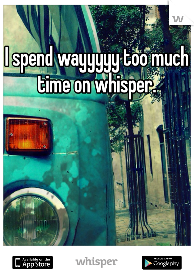 I spend wayyyyy too much time on whisper.