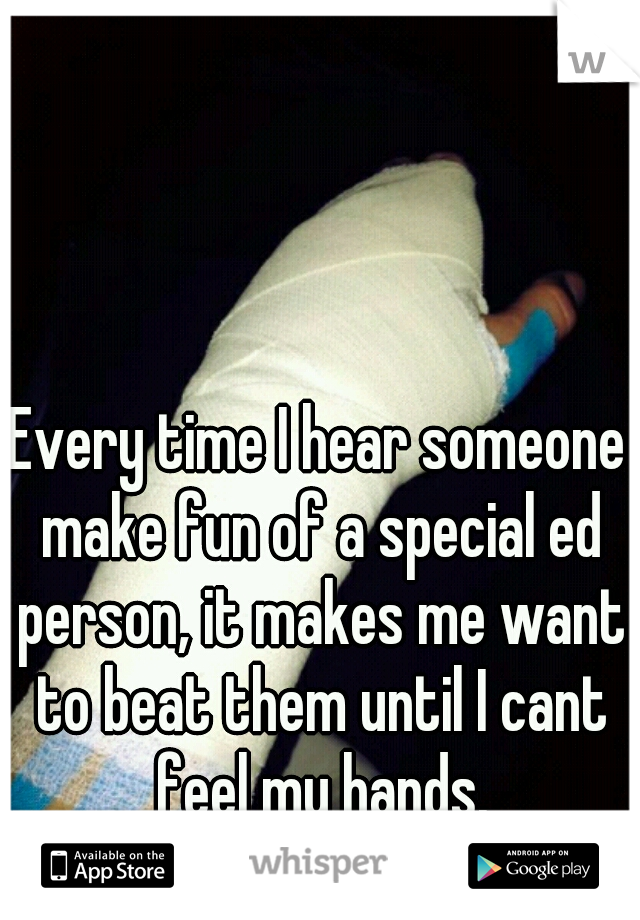 Every time I hear someone make fun of a special ed person, it makes me want to beat them until I cant feel my hands.