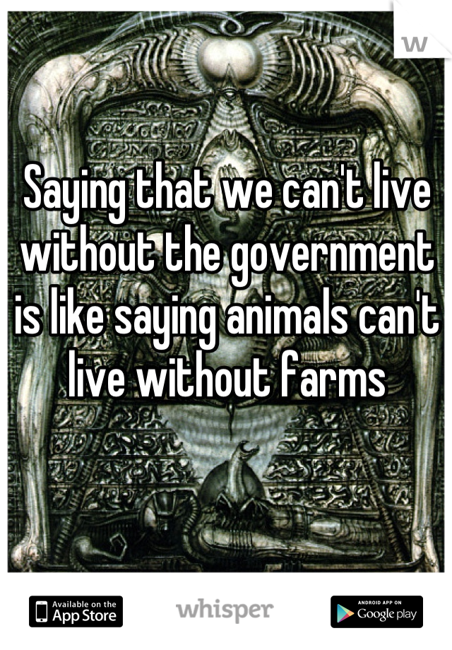 Saying that we can't live without the government is like saying animals can't live without farms