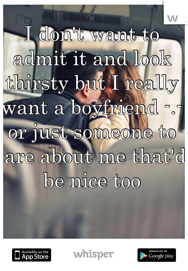I don't want to admit it and look thirsty but I really want a boyfriend -.- or just someone to care about me that'd be nice too