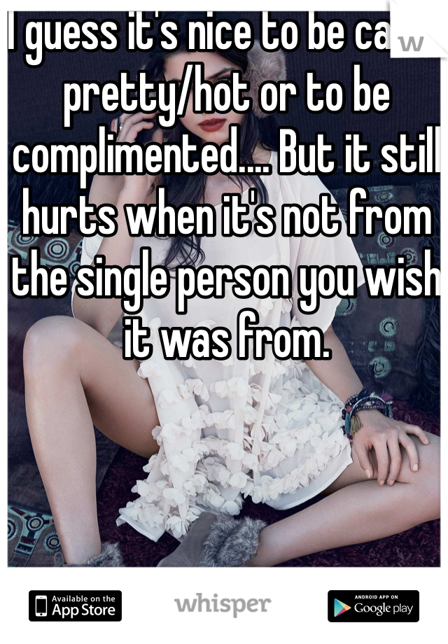 I guess it's nice to be called pretty/hot or to be complimented.... But it still hurts when it's not from the single person you wish it was from.