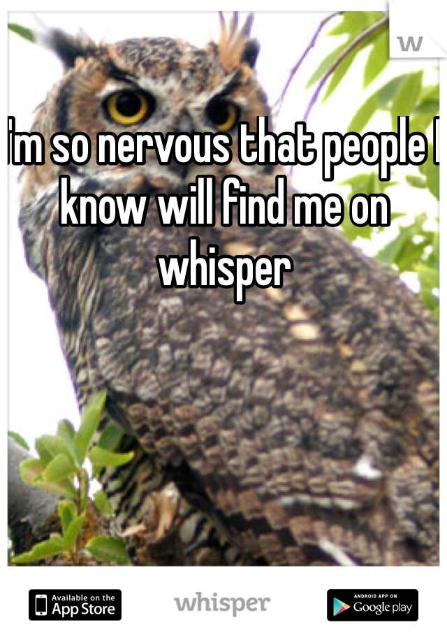 I'm so nervous that people I know will find me on whisper
