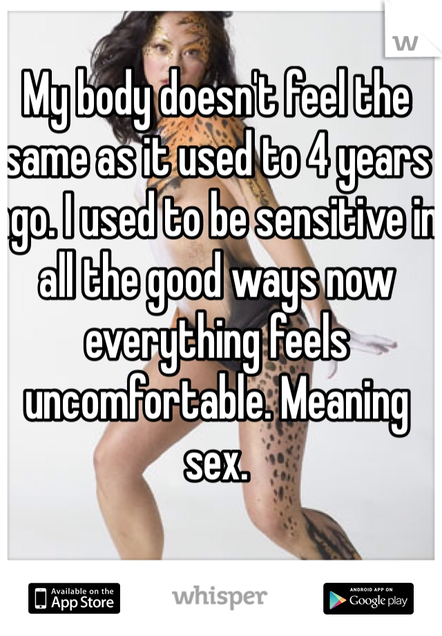 My body doesn't feel the same as it used to 4 years ago. I used to be sensitive in all the good ways now everything feels uncomfortable. Meaning sex.